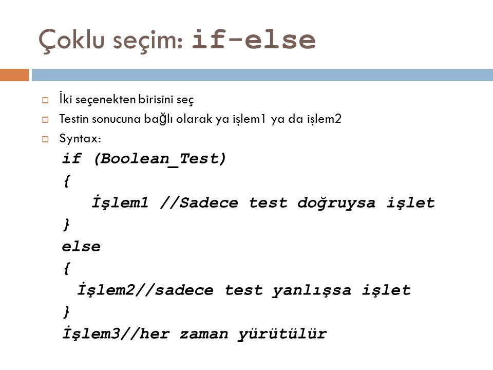 Çoklu seçim: if-else  İ ki seçenekten birisini seç  Testin sonucuna ba ğ lı olarak ya işlem1 ya da işlem2  Syntax: if (Boolean_Test) { İşlem1 //Sad