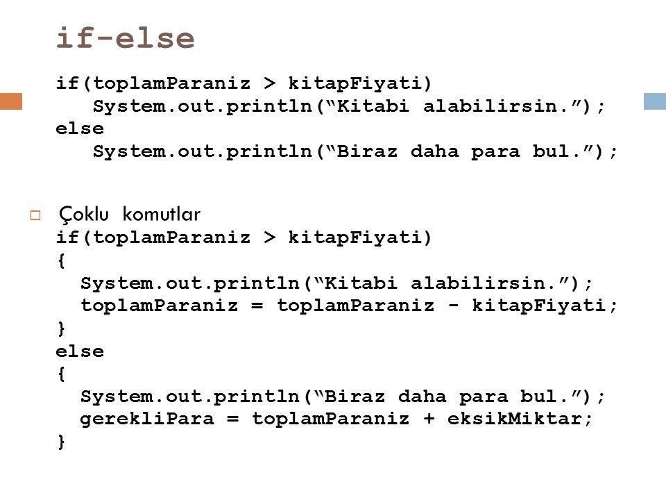"if-else if(toplamParaniz > kitapFiyati) System.out.println(""Kitabi alabilirsin.""); else System.out.println(""Biraz daha para bul."");  Çoklu komutlar i"