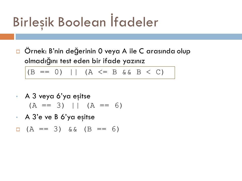 Birleşik Boolean İ fadeler  Örnek: B'nin de ğ erinin 0 veya A ile C arasında olup olmadı ğ ını test eden bir ifade yazınız (B == 0) || (A <= B && B <
