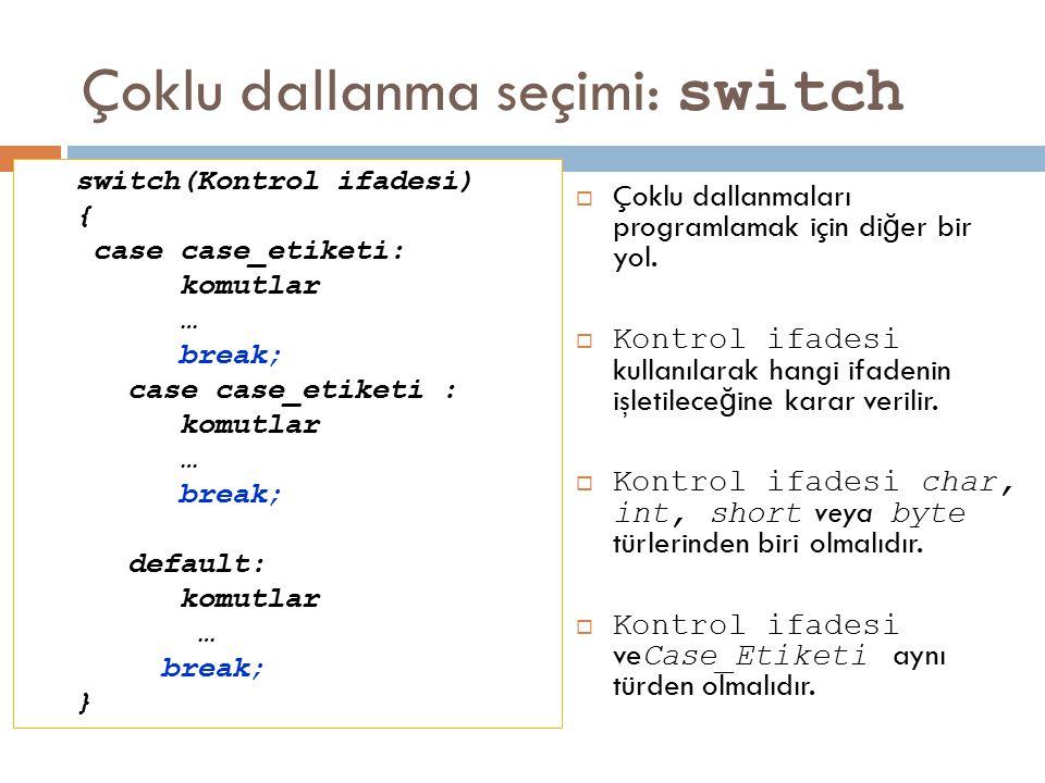 Çoklu dallanma seçimi: switch  Çoklu dallanmaları programlamak için di ğ er bir yol.  Kontrol ifadesi kullanılarak hangi ifadenin işletilece ğ ine k