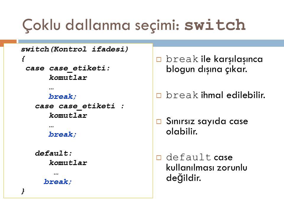 Çoklu dallanma seçimi: switch  break ile karşılaşınca blogun dışına çıkar.  break ihmal edilebilir.  Sınırsız sayıda case olabilir.  default case