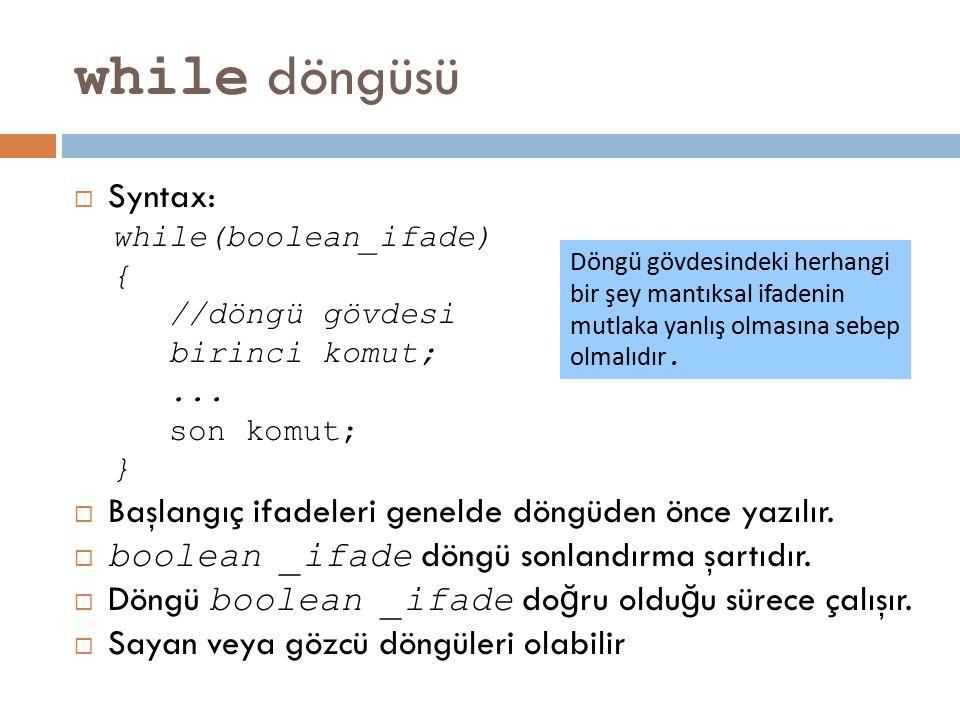 while döngüsü  Syntax: while(boolean_ifade) { //döngü gövdesi birinci komut;... son komut; }  Başlangıç ifadeleri genelde döngüden önce yazılır.  b