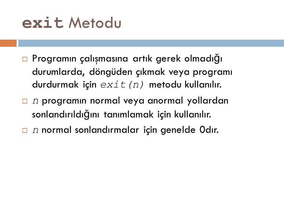 exit Metodu  Programın çalışmasına artık gerek olmadı ğ ı durumlarda, döngüden çıkmak veya programı durdurmak için exit(n) metodu kullanılır.  n pro
