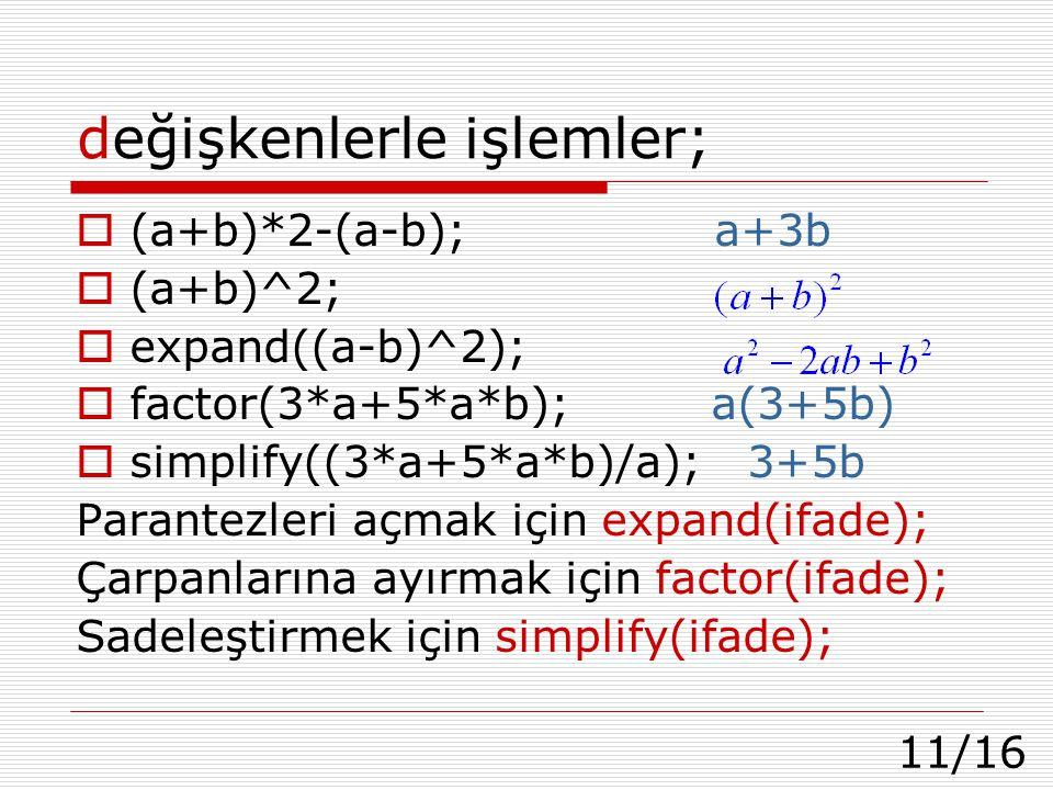 11/16 değişkenlerle işlemler;  (a+b)*2-(a-b); a+3b  (a+b)^2;  expand((a-b)^2);  factor(3*a+5*a*b); a(3+5b)  simplify((3*a+5*a*b)/a); 3+5b Parantezleri açmak için expand(ifade); Çarpanlarına ayırmak için factor(ifade); Sadeleştirmek için simplify(ifade);