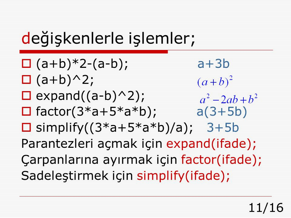 11/16 değişkenlerle işlemler;  (a+b)*2-(a-b); a+3b  (a+b)^2;  expand((a-b)^2);  factor(3*a+5*a*b); a(3+5b)  simplify((3*a+5*a*b)/a); 3+5b Parante