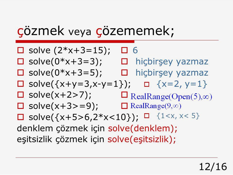 12/16 çözmek veya çözememek;  solve (2*x+3=15);  solve(0*x+3=3);  solve(0*x+3=5);  solve({x+y=3,x-y=1});  solve(x+2>7);  solve(x+3>=9);  solve({x+5>6,2*x<10}); denklem çözmek için solve(denklem); eşitsizlik çözmek için solve(eşitsizlik);  6  hiçbirşey yazmaz  {x=2, y=1}   {1<x, x< 5}