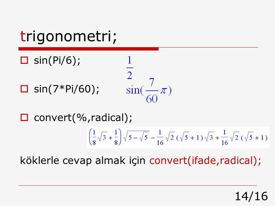 14/16 trigonometri;  sin(Pi/6);  sin(7*Pi/60);  convert(%,radical); köklerle cevap almak için convert(ifade,radical);