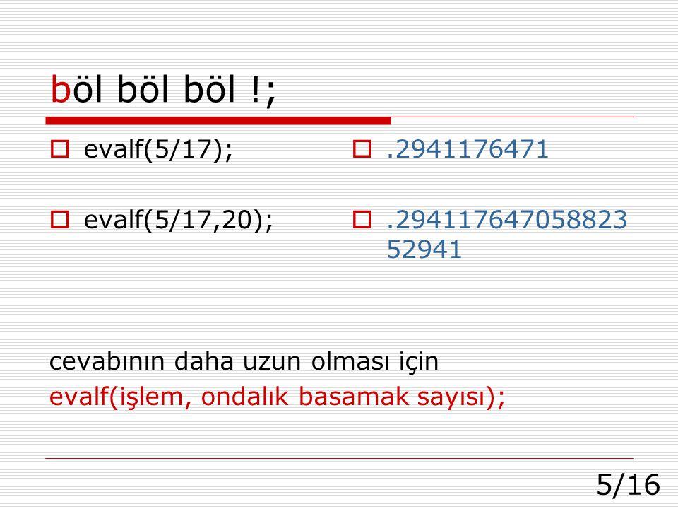 5/16 böl böl böl !;  evalf(5/17);  evalf(5/17,20); cevabının daha uzun olması için evalf(işlem, ondalık basamak sayısı); .2941176471 .294117647058823 52941