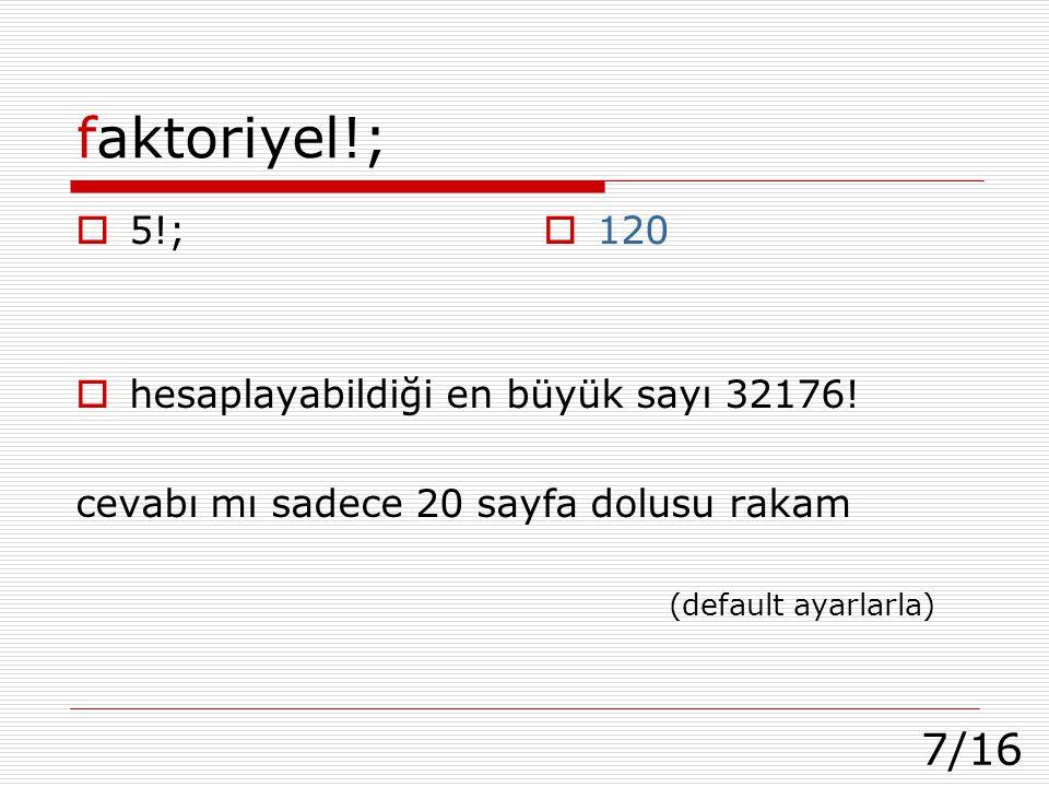 7/16 faktoriyel!;  5!;  hesaplayabildiği en büyük sayı 32176! cevabı mı sadece 20 sayfa dolusu rakam (default ayarlarla)  120