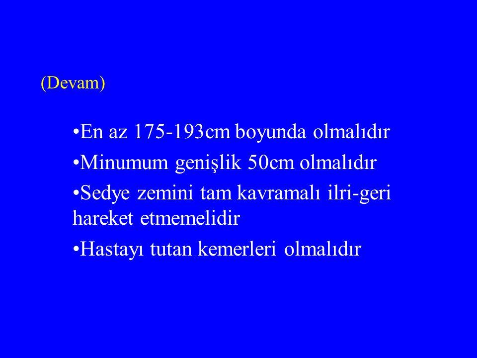 (Devam) En az 175-193cm boyunda olmalıdır Minumum genişlik 50cm olmalıdır Sedye zemini tam kavramalı ilri-geri hareket etmemelidir Hastayı tutan kemerleri olmalıdır