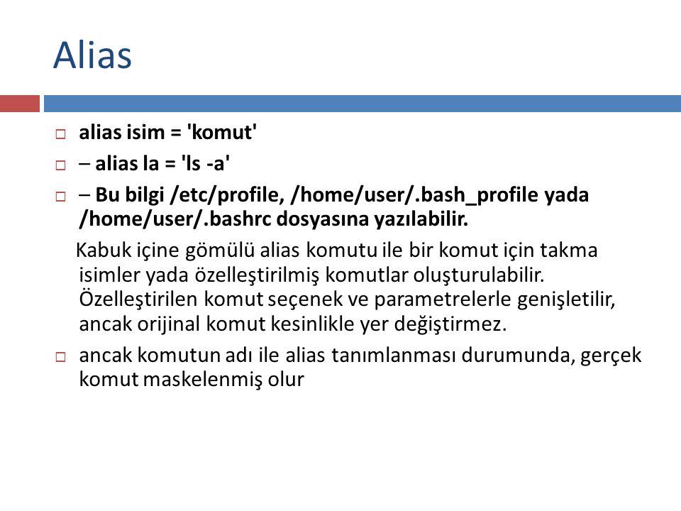 Alias  alias isim = 'komut'  – alias la = 'ls -a'  – Bu bilgi /etc/profile, /home/user/.bash_profile yada /home/user/.bashrc dosyasına yazılabilir.