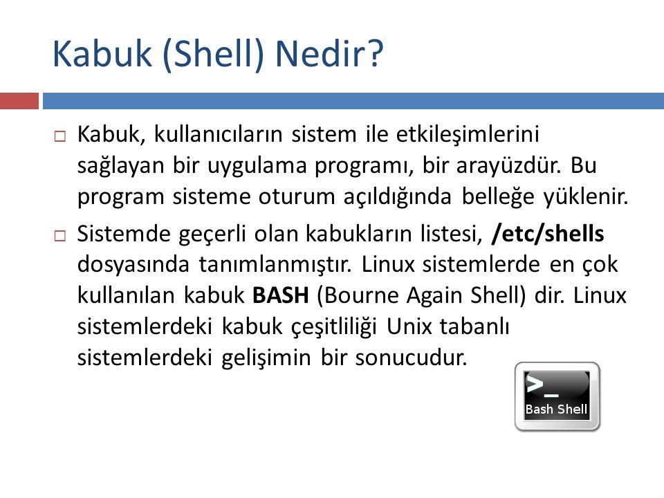 Kabuk (Shell) Nedir?  Kabuk, kullanıcıların sistem ile etkileşimlerini sağlayan bir uygulama programı, bir arayüzdür. Bu program sisteme oturum açıld