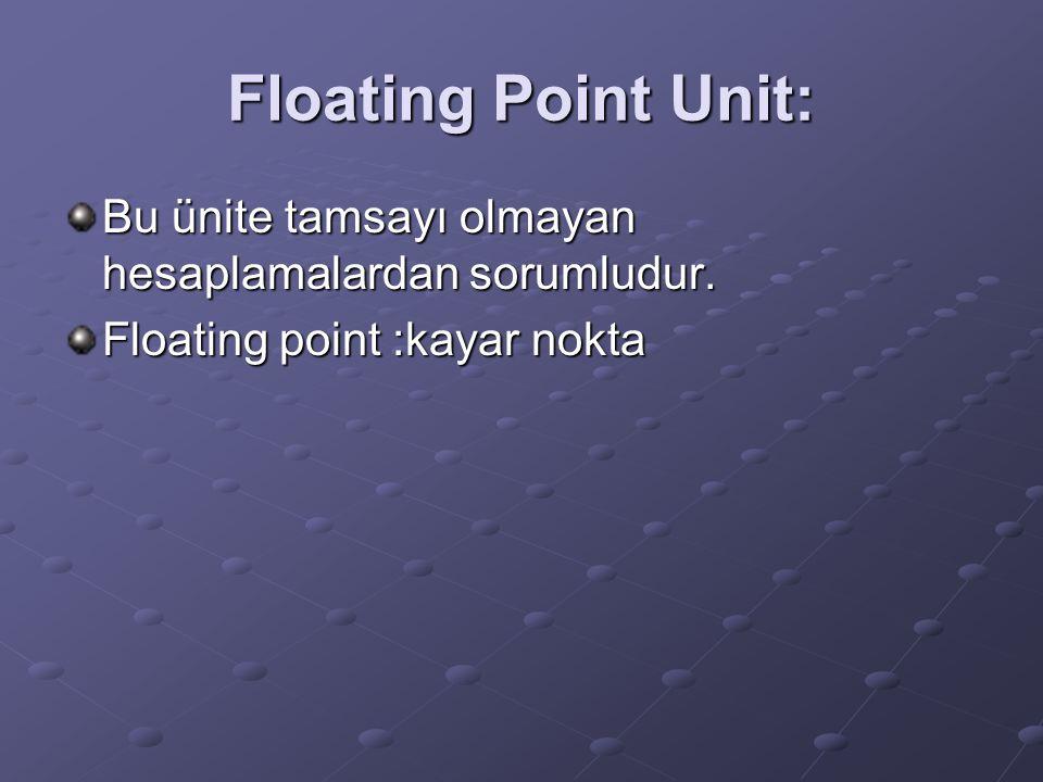 Floating Point Unit: Bu ünite tamsayı olmayan hesaplamalardan sorumludur. Floating point :kayar nokta