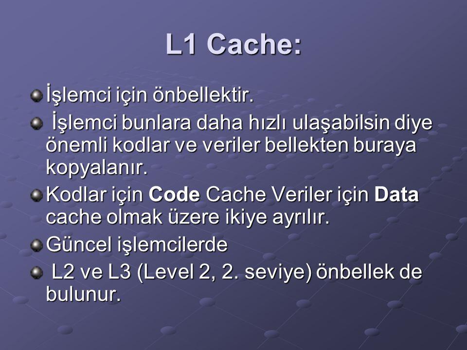 L1 Cache: İşlemci için önbellektir. İşlemci bunlara daha hızlı ulaşabilsin diye önemli kodlar ve veriler bellekten buraya kopyalanır. İşlemci bunlara