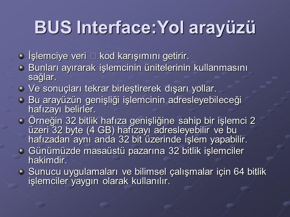 BUS Interface:Yol arayüzü İşlemciye veri – kod karışımını getirir. Bunları ayırarak işlemcinin ünitelerinin kullanmasını sağlar. Ve sonuçları tekrar b