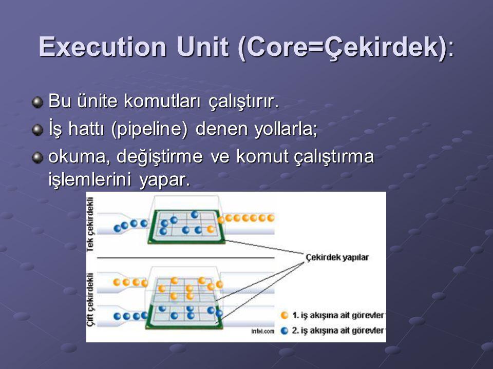 Execution Unit (Core=Çekirdek): Bu ünite komutları çalıştırır. İş hattı (pipeline) denen yollarla; okuma, değiştirme ve komut çalıştırma işlemlerini y