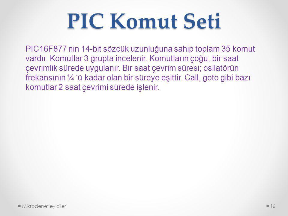 PIC Komut Seti Mikrodenetleyiciler16 PIC16F877 nin 14-bit sözcük uzunluğuna sahip toplam 35 komut vardır.