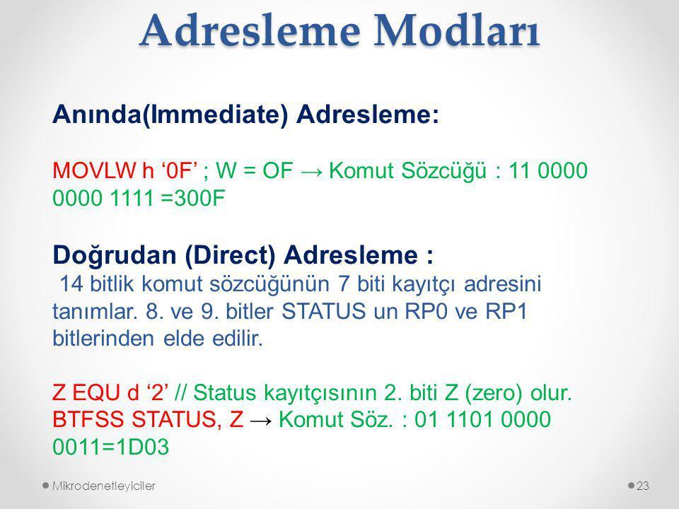 Adresleme Modları Mikrodenetleyiciler23 Anında(Immediate) Adresleme: MOVLW h '0F' ; W = OF → Komut Sözcüğü : 11 0000 0000 1111 =300F Doğrudan (Direct) Adresleme : 14 bitlik komut sözcüğünün 7 biti kayıtçı adresini tanımlar.