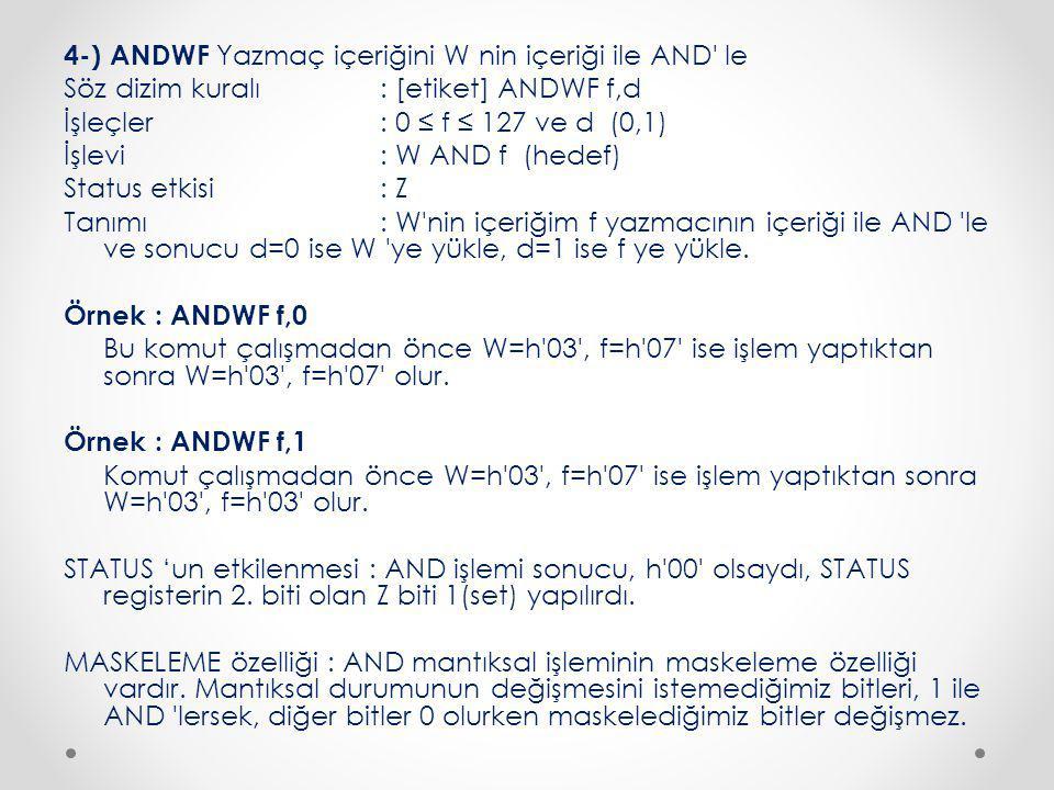 4-) ANDWF Yazmaç içeriğini W nin içeriği ile AND le Söz dizim kuralı : [etiket] ANDWF f,d İşleçler : 0 ≤ f ≤ 127 ve d (0,1) İşlevi : W AND f (hedef) Status etkisi : Z Tanımı : W nin içeriğim f yazmacının içeriği ile AND le ve sonucu d=0 ise W ye yükle, d=1 ise f ye yükle.
