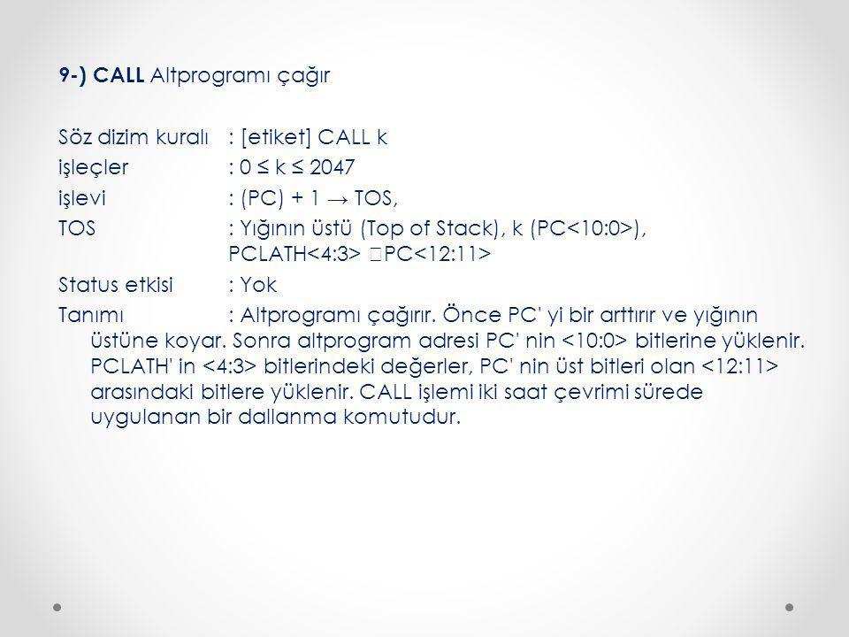 9-) CALL Altprogramı çağır Söz dizim kuralı : [etiket] CALL k işleçler : 0 ≤ k ≤ 2047 işlevi : (PC) + 1 → TOS, TOS: Yığının üstü (Top of Stack), k (PC ), PCLATH  PC Status etkisi : Yok Tanımı : Altprogramı çağırır.