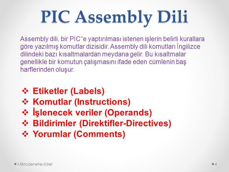 """PIC Assembly Dili Mikrodenetleyiciler4  Etiketler (Labels)  Komutlar (Instructions)  İşlenecek veriler (Operands)  Bildirimler (Direktifler-Directives)  Yorumlar (Comments) Assembly dili, bir PIC """" e yaptırılması istenen işlerin belirli kurallara göre yazılmış komutlar dizisidir."""