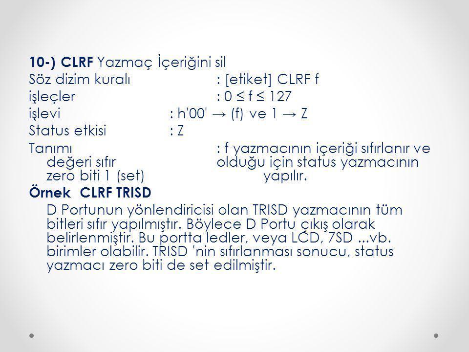 10-) CLRF Yazmaç İçeriğini sil Söz dizim kuralı : [etiket] CLRF f işleçler : 0 ≤ f ≤ 127 işlevi : h 00 → (f) ve 1 → Z Status etkisi : Z Tanımı : f yazmacının içeriği sıfırlanır ve değeri sıfır olduğu için status yazmacının zero biti 1 (set) yapılır.