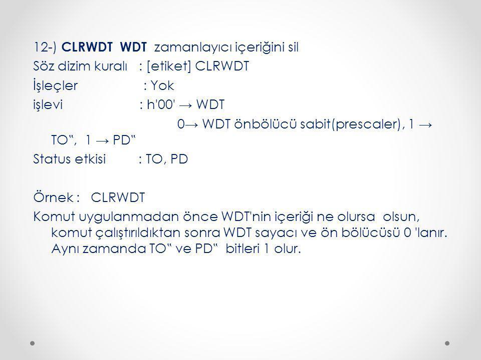 """12-) CLRWDT WDT zamanlayıcı içeriğini sil Söz dizim kuralı : [etiket] CLRWDT İşleçler : Yok işlevi : h 00 → WDT 0→ WDT önbölücü sabit(prescaler), 1 → TO """", 1 → PD """" Status etkisi : TO, PD Örnek : CLRWDT Komut uygulanmadan önce WDT nin içeriği ne olursa olsun, komut çalıştırıldıktan sonra WDT sayacı ve ön bölücüsü 0 lanır."""
