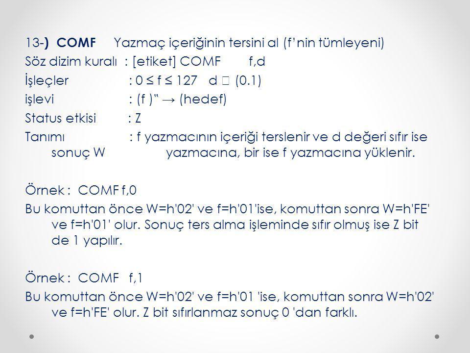 """13- ) COMF Yazmaç içeriğinin tersini al (f'nin tümleyeni) Söz dizim kuralı : [etiket] COMF f,d İşleçler : 0 ≤ f ≤ 127 d  (0.1) işlevi : (f ) """" → (hedef) Status etkisi : Z Tanımı : f yazmacının içeriği terslenir ve d değeri sıfır ise sonuç W yazmacına, bir ise f yazmacına yüklenir."""