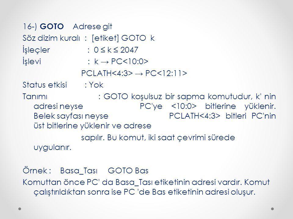 16-) GOTO Adrese git Söz dizim kuralı : [etiket] GOTO k İşleçler : 0 ≤ k ≤ 2047 İşlevi : k → PC PCLATH → PC Status etkisi : Yok Tanımı : GOTO koşulsuz bir sapma komutudur, k nin adresi neyse PC ye bitlerine yüklenir.