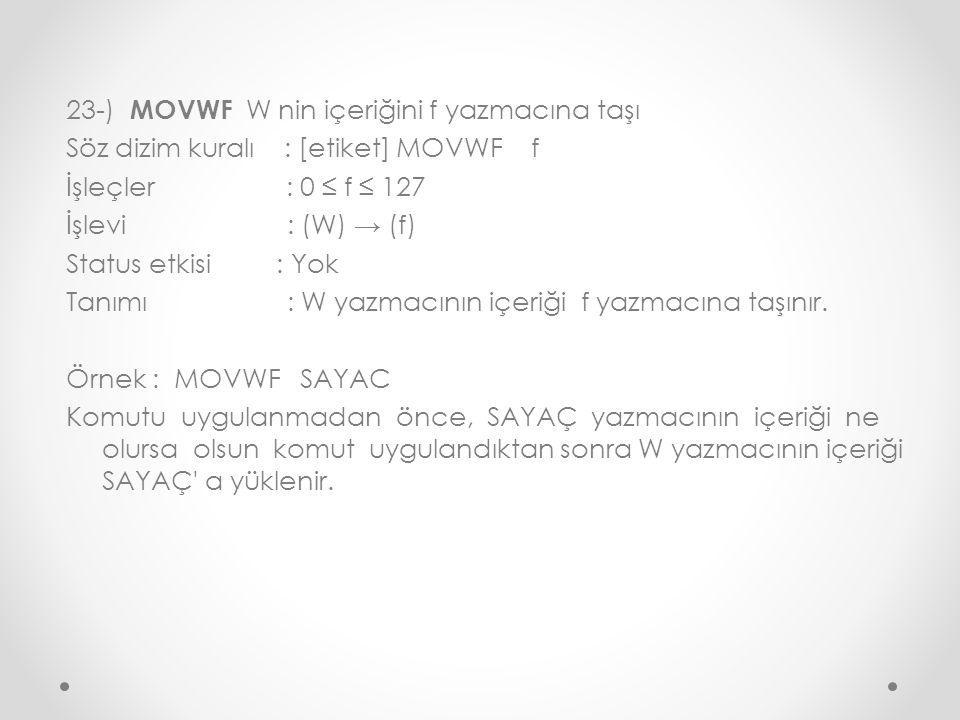23-) MOVWF W nin içeriğini f yazmacına taşı Söz dizim kuralı : [etiket] MOVWF f İşleçler : 0 ≤ f ≤ 127 İşlevi : (W) → (f) Status etkisi : Yok Tanımı : W yazmacının içeriği f yazmacına taşınır.