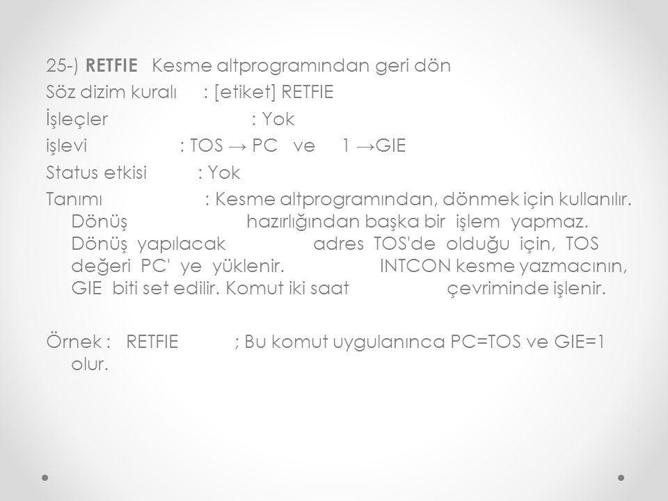 25-) RETFIE Kesme altprogramından geri dön Söz dizim kuralı : [etiket] RETFIE İşleçler : Yok işlevi : TOS → PC ve 1 →GIE Status etkisi : Yok Tanımı : Kesme altprogramından, dönmek için kullanılır.