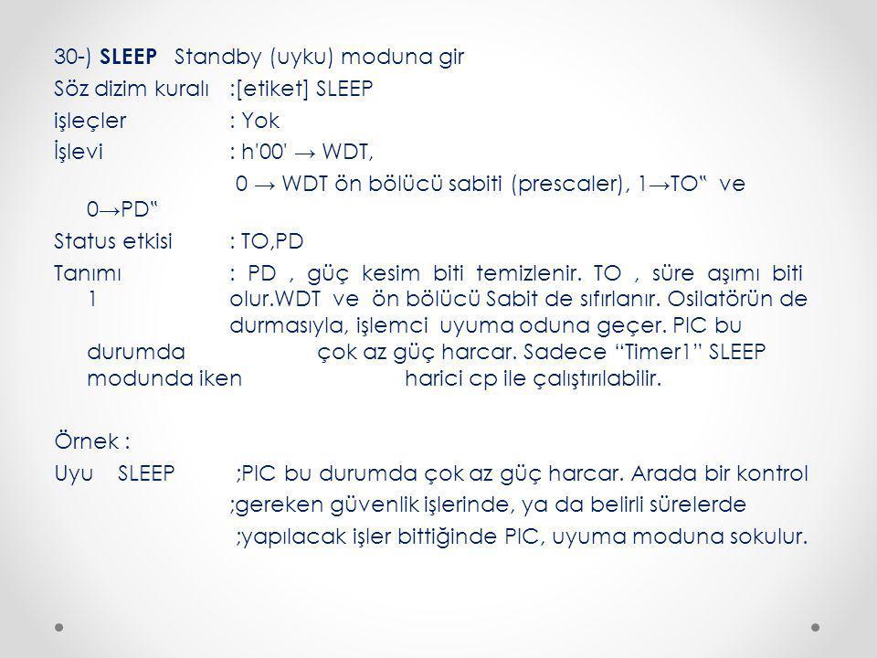 """30-) SLEEP Standby (uyku) moduna gir Söz dizim kuralı :[etiket] SLEEP işleçler : Yok İşlevi: h 00 → WDT, 0 → WDT ön bölücü sabiti (prescaler), 1→TO """" ve 0→PD """" Status etkisi : TO,PD Tanımı : PD, güç kesim biti temizlenir."""