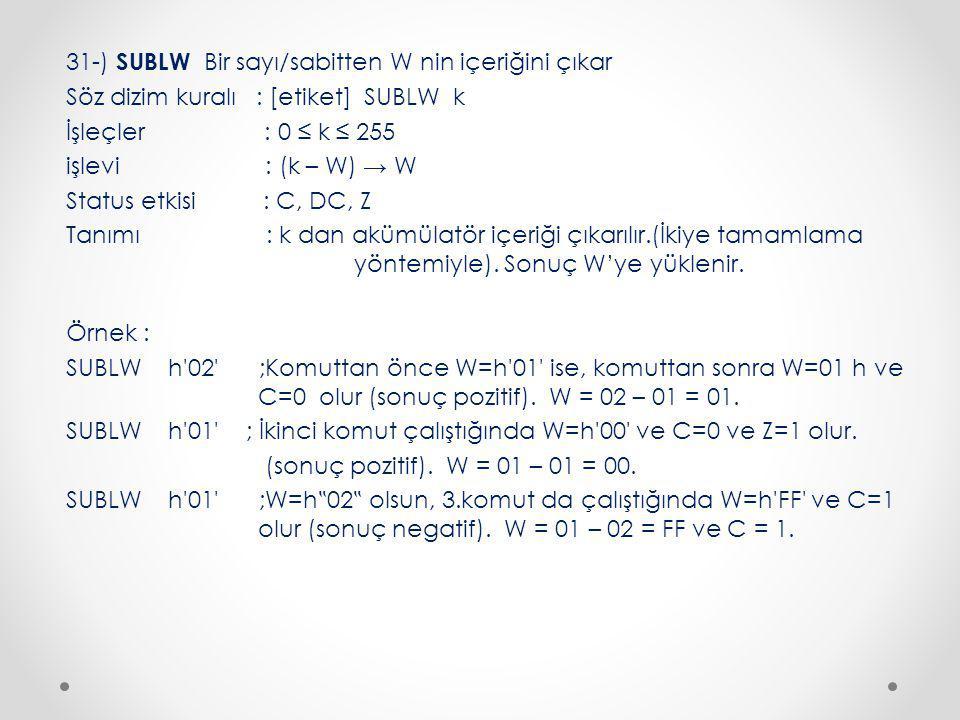 31-) SUBLW Bir sayı/sabitten W nin içeriğini çıkar Söz dizim kuralı : [etiket] SUBLW k İşleçler : 0 ≤ k ≤ 255 işlevi : (k – W) → W Status etkisi : C, DC, Z Tanımı : k dan akümülatör içeriği çıkarılır.(İkiye tamamlama yöntemiyle).