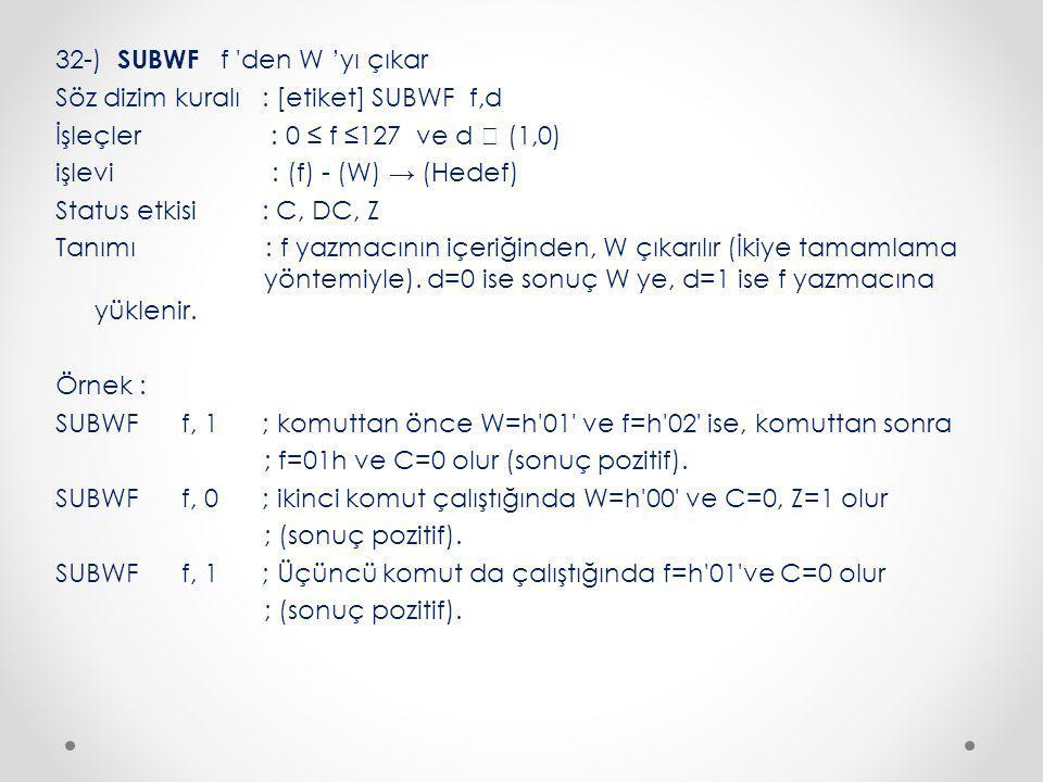 32-) SUBWF f den W 'yı çıkar Söz dizim kuralı : [etiket] SUBWF f,d İşleçler : 0 ≤ f ≤127 ve d  (1,0) işlevi : (f) - (W) → (Hedef) Status etkisi : C, DC, Z Tanımı : f yazmacının içeriğinden, W çıkarılır (İkiye tamamlama yöntemiyle).