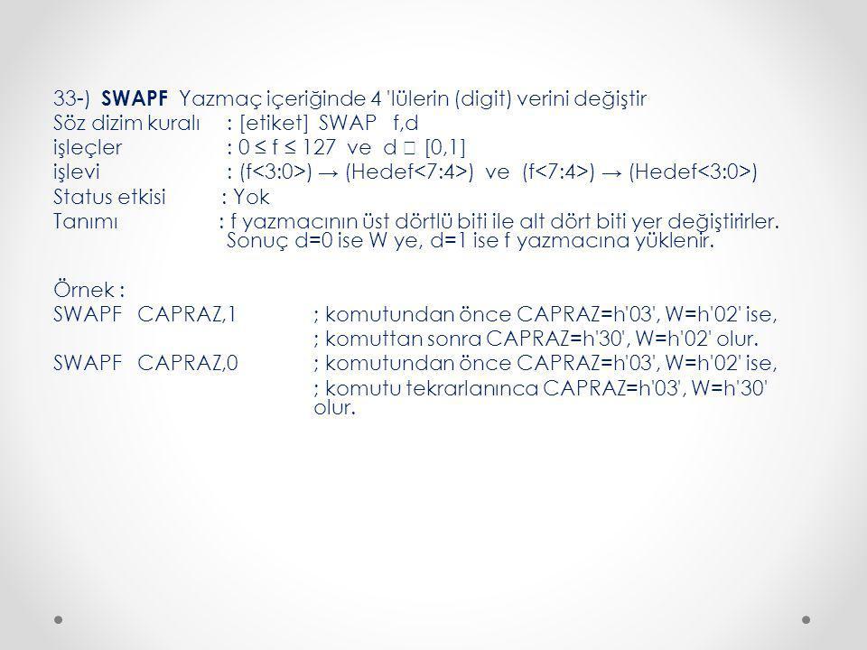 33-) SWAPF Yazmaç içeriğinde 4 lülerin (digit) verini değiştir Söz dizim kuralı : [etiket] SWAP f,d işleçler : 0 ≤ f ≤ 127 ve d  [0,1] işlevi : (f ) → (Hedef ) ve (f ) → (Hedef ) Status etkisi : Yok Tanımı : f yazmacının üst dörtlü biti ile alt dört biti yer değiştirirler.