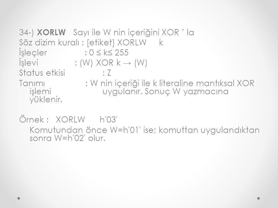 34-) XORLW Sayı ile W nin içeriğini XOR ' la Söz dizim kuralı : [etiket] XORLW k İşleçler : 0 ≤ k≤ 255 İşlevi: (W) XOR k → (W) Status etkisi : Z Tanımı : W nin içeriği ile k literaline mantıksal XOR işlemi uygulanır.