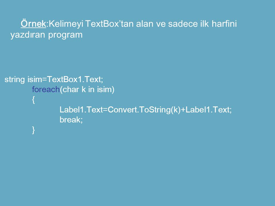 Örnek:Kelimeyi TextBox'tan alan ve sadece ilk harfini yazdıran program string isim=TextBox1.Text; foreach(char k in isim) { Label1.Text=Convert.ToString(k)+Label1.Text; break; }