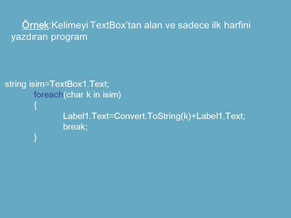 Örnek:Kelimeyi TextBox'tan alan ve sadece ilk harfini yazdıran program string isim=TextBox1.Text; foreach(char k in isim) { Label1.Text=Convert.ToStri