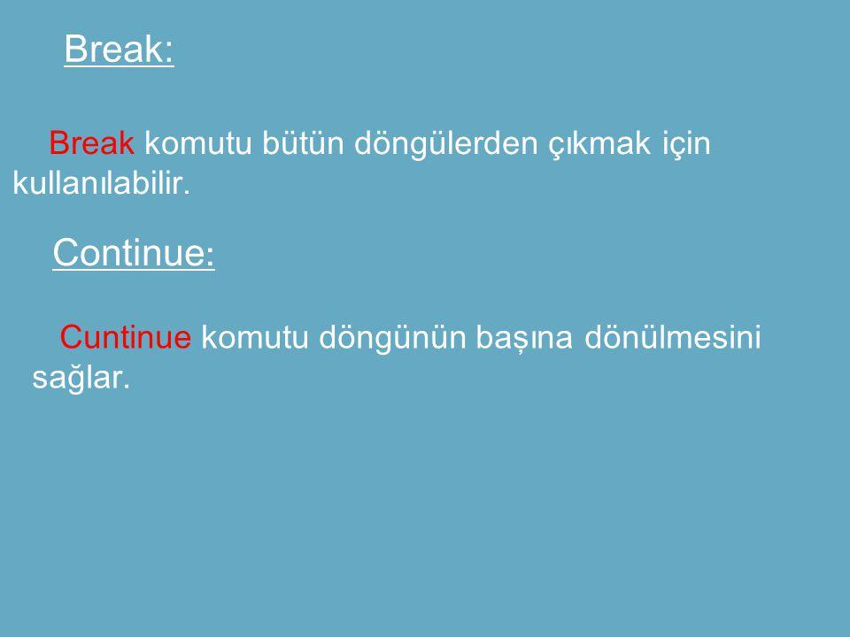Break: Break komutu bütün döngülerden çıkmak için kullanılabilir. Continue : Cuntinue komutu döngünün başına dönülmesini sağlar.