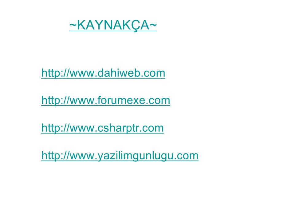~KAYNAKÇA~ http://www.dahiweb.com http://www.forumexe.com http://www.csharptr.com http://www.yazilimgunlugu.com ~KAYNAKÇA~