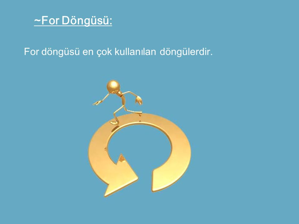 ~For Döngüsü: For döngüsü en çok kullanılan döngülerdir.