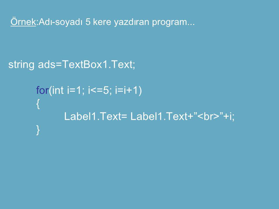 "Örnek:Adı-soyadı 5 kere yazdıran program... string ads=TextBox1.Text; for(int i=1; i<=5; i=i+1) { Label1.Text= Label1.Text+"" ""+i; }"