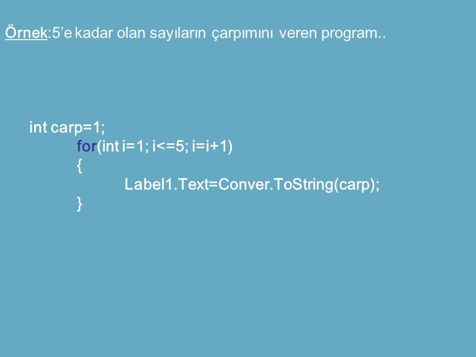 Örnek:5'e kadar olan sayıların çarpımını veren program.. int carp=1; for(int i=1; i<=5; i=i+1) { Label1.Text=Conver.ToString(carp); }