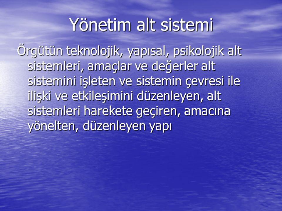 Yönetim alt sistemi Örgütün teknolojik, yapısal, psikolojik alt sistemleri, amaçlar ve değerler alt sistemini işleten ve sistemin çevresi ile ilişki v