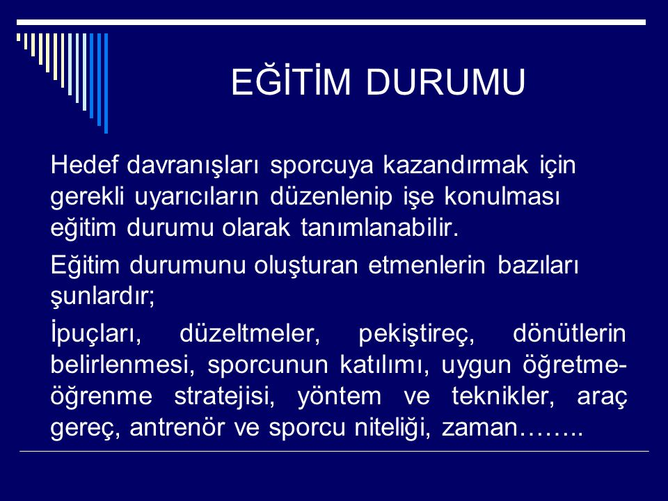EĞİTİM DURUMU Hedef davranışları sporcuya kazandırmak için gerekli uyarıcıların düzenlenip işe konulması eğitim durumu olarak tanımlanabilir. Eğitim d