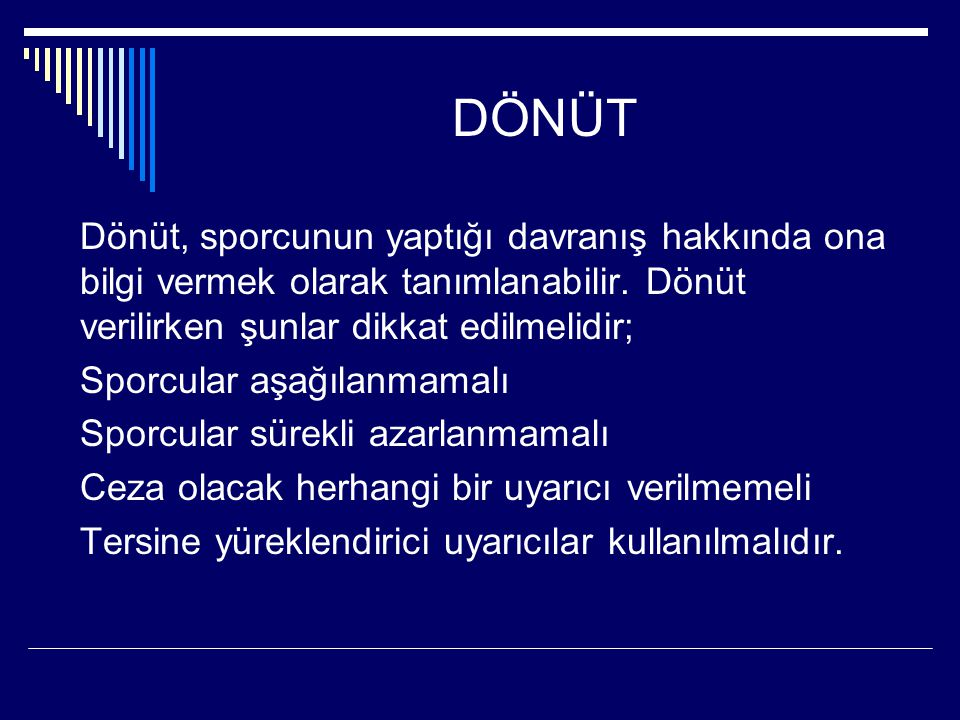 DÖNÜT Dönüt, sporcunun yaptığı davranış hakkında ona bilgi vermek olarak tanımlanabilir. Dönüt verilirken şunlar dikkat edilmelidir; Sporcular aşağıla