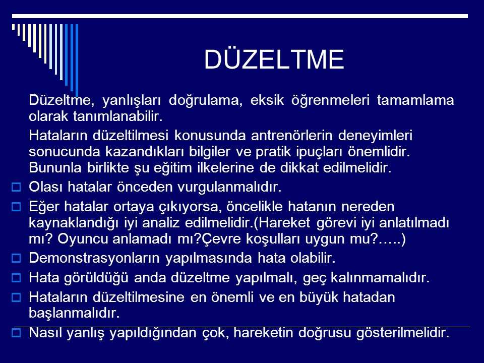 DÜZELTME Düzeltme, yanlışları doğrulama, eksik öğrenmeleri tamamlama olarak tanımlanabilir. Hataların düzeltilmesi konusunda antrenörlerin deneyimleri