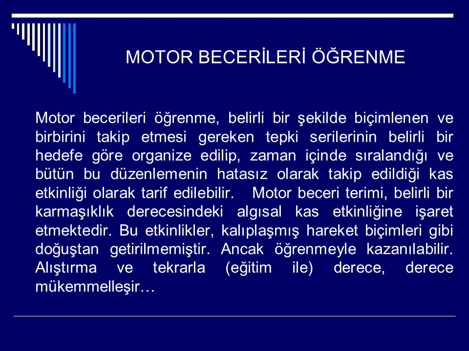 MOTOR BECERİLERİ ÖĞRENME Motor becerileri öğrenme, belirli bir şekilde biçimlenen ve birbirini takip etmesi gereken tepki serilerinin belirli bir hede