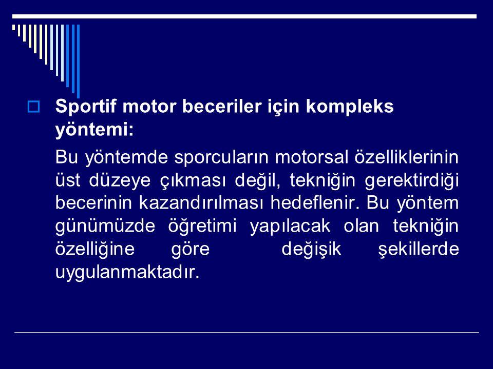  Sportif motor beceriler için kompleks yöntemi: Bu yöntemde sporcuların motorsal özelliklerinin üst düzeye çıkması değil, tekniğin gerektirdiği becerinin kazandırılması hedeflenir.