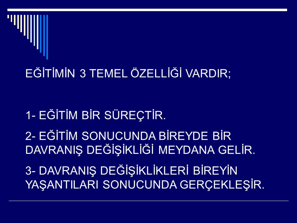 EĞİTİMİN 3 TEMEL ÖZELLİĞİ VARDIR; 1- EĞİTİM BİR SÜREÇTİR. 2- EĞİTİM SONUCUNDA BİREYDE BİR DAVRANIŞ DEĞİŞİKLİĞİ MEYDANA GELİR. 3- DAVRANIŞ DEĞİŞİKLİKLE